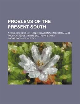 Book Problems Of The Present South; A Discussion Of Certain Educational, Industrial And Political Issues… by Edgar Gardner Murphy