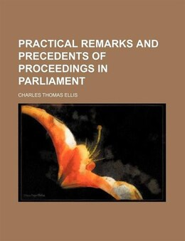 Book Practical remarks and precedents of proceedings in parliament by Charles Thomas Ellis