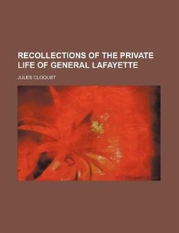 Book Recollections Of The Private Life Of General Lafayette (volume 1) by Jules Cloquet