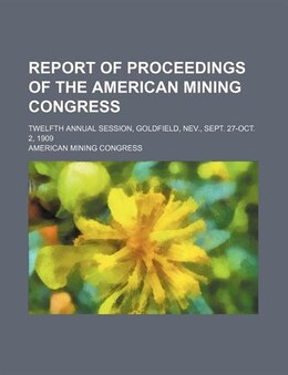 Book Report Of Proceedings Of The American Mining Congress; Twelfth Annual Session, Goldfield, Nev… by American Mining Congress