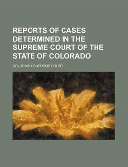 Book Reports Of Cases Determined In The Supreme Court Of The State Of Colorado (volume 16) by Colorado. Supreme Court