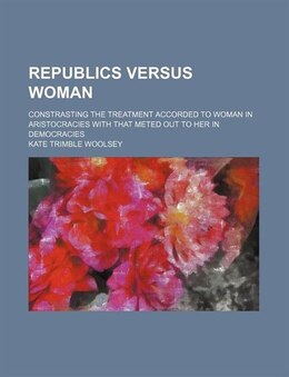 Book Republics Versus Woman; Constrasting The Treatment Accorded To Woman In Aristocracies With That… by Kate Trimble Woolsey