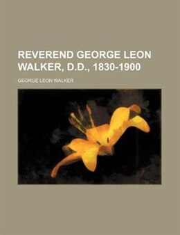 Book Reverend George Leon Walker, D.D., 1830-1900 by George Leon Walker