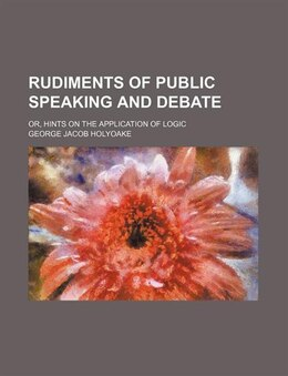 Book Rudiments Of Public Speaking And Debate; Or, Hints On The Application Of Logic by George Jacob Holyoake