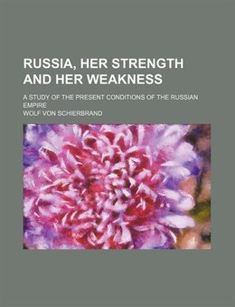 Book Russia, Her Strength And Her Weakness; A Study Of The Present Conditions Of The Russian Empire by Wolf Von Schierbrand