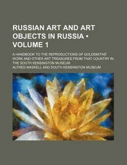 Book Russian Art And Art Objects In Russia (volume 1); A Handbook To The Reproductions Of Goldsmiths… by Alfred Maskell