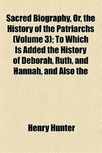 Book Sacred Biography, Or, The History Of The Patriarchs; To Which Is Added The History Of Deborah, Ruth… by Henry Hunter
