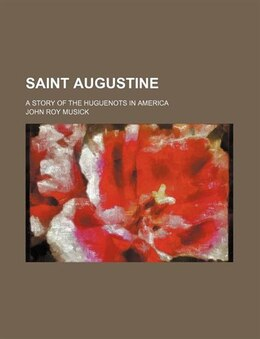Book Saint Augustine; A Story Of The Huguenots In America by John Roy Musick