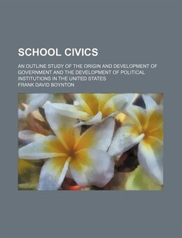 Book School Civics; An Outline Study Of The Origin And Development Of Government And The Development Of… by Frank David Boynton