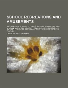 "Book School Recreations And Amusements; A Companion Volume To Kings? ""school Interests And Duties… by Charles Wesley Mann"