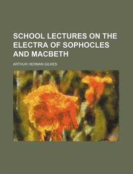 Book School lectures on the Electra of Sophocles and Macbeth by Arthur Herman Gilkes