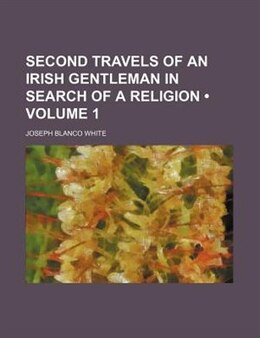 Book Second Travels Of An Irish Gentleman In Search Of A Religion (volume 1) by Joseph Blanco White