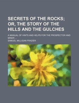 Book Secrets Of The Rocks; Or, The Story Of The Hills And The Gulches. A Manual Of Hints And Helps For… by Samuel Milligan Frazier