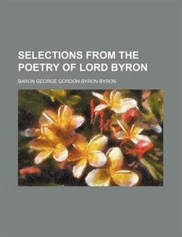 Book Selections from the poetry of Lord Byron by Baron George Gordon Byron Byron