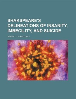 Book Shakspeare's Delineations of Insanity, Imbecility, and Suicide by Abner Otis Kellogg