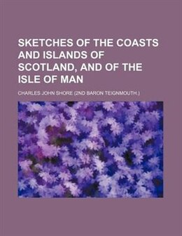 Book Sketches of the coasts and islands of Scotland, and of the Isle of Man by Charles John Shore