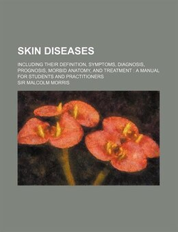 Book Skin Diseases; Including Their Definition, Symptoms, Diagnosis, Prognosis, Morbid Anatomy, And… by Sir Malcolm Morris
