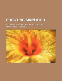 Book Shooting Simplified; A Concise Treatise On Guns And Shooting by James Dalziel Dougall