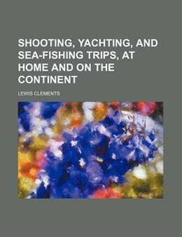 Book Shooting, Yachting, And Sea-fishing Trips, At Home And On The Continent (volume 2) by Lewis Clements