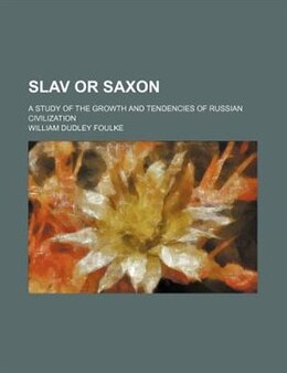Book Slav Or Saxon; A Study Of The Growth And Tendencies Of Russian Civilization by William Dudley Foulke