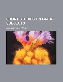 Book Short Studies On Great Subjects (volume 1) by James Anthony Froude
