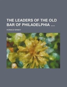 Book The Leaders Of The Old Bar Of Philadelphia by Horace Binney