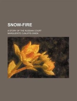 Book Snow-fire; A Story Of The Russian Court by Marguerite Cunliffe-owen