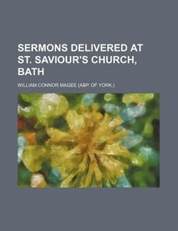 Book Sermons Delivered At St. Saviour's Church, Bath by William Connor Magee