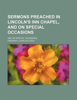 Book Sermons Preached In Lincoln's Inn Chapel, And On Special Occasions; And On Special Occasions by Frederic Charles Cook