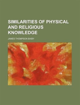 Book Similarities of Physical and Religious Knowledge by James Thompson Bixby