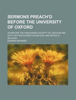 Book Sermons Preach'd Before The University Of Oxford; Or Before The Honourable Society Of Lincolns-inn… by Edward Maynard
