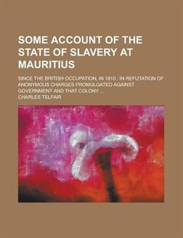 Book Some Account Of The State Of Slavery At Mauritius; Since The British Occupation, In 1810: In… by Charles Telfair