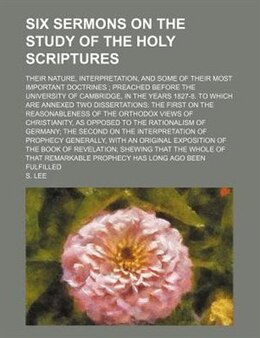 Book Six Sermons On The Study Of The Holy Scriptures; Their Nature, Interpretation, And Some Of Their… by S. Lee