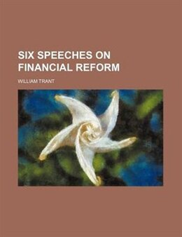 Book Six Speeches on Financial Reform by William Trant