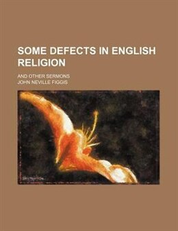 Book Some Defects In English Religion; And Other Sermons by John Neville Figgis