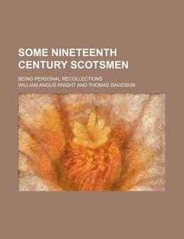 Book Some Nineteenth Century Scotsmen; Being Personal Recollections by William Angus Knight