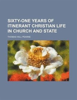 Book Sixty-one years of itinerant Christian life in church and state by Thomas Hall Pearne