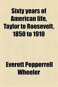 Book Sixty years of American life, Taylor to Roosevelt, 1850 to 1910 by Everett Pepperrell Wheeler