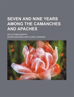 Book Seven and nine years among the Camanches and Apaches (1873) by Edwin Eastman