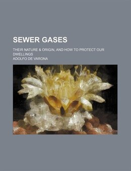 Book Sewer Gases; Their Nature & Origin, And How To Protect Our Dwellings by Adolfo De Varona