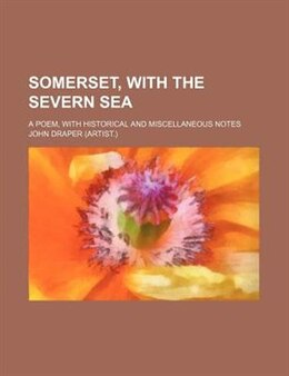 Book Somerset, With The Severn Sea; A Poem, With Historical And Miscellaneous Notes by John Draper