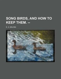 Book Song Birds, And How To Keep Them. -- by E. A. Maling
