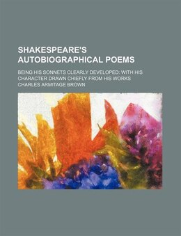 Book Shakespeare's Autobiographical Poems; Being His Sonnets Clearly Developed With His Character Drawn… by Charles Armitage Brown