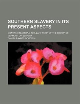 Book Southern Slavery In Its Present Aspects; Containing A Reply To A Late Work Of The Bishop Of Vermont… by Daniel Raynes Goodwin