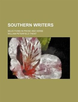 Book Southern Writers; Selections In Prose And Verse by William Peterfield Trent