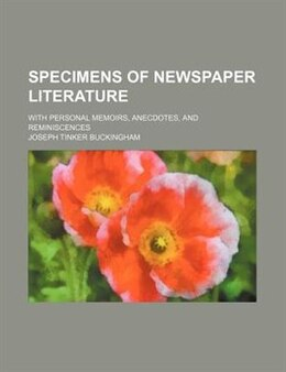 Book Specimens Of Newspaper Literature (volume 2); With Personal Memoirs, Anecdotes, And Reminiscences by Joseph Tinker Buckingham