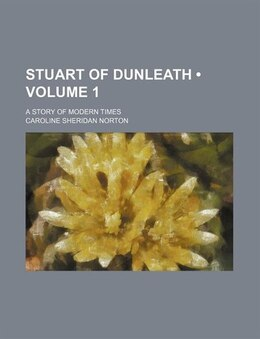 Book Stuart Of Dunleath (volume 1); A Story Of Modern Times by Caroline Sheridan Norton
