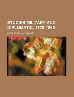 Book Studies Military And Diplomatic, 1775-1865 by Charles Francis Adams