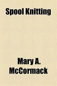 Book Spool Knitting by Mary A. McCormack