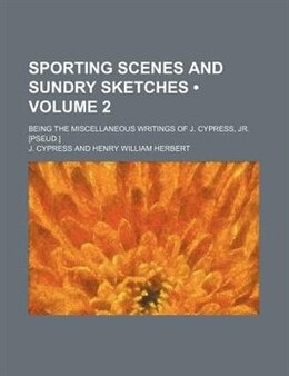 Book Sporting Scenes And Sundry Sketches (volume 2); Being The Miscellaneous Writings Of J. Cypress, Jr… by J. Cypress